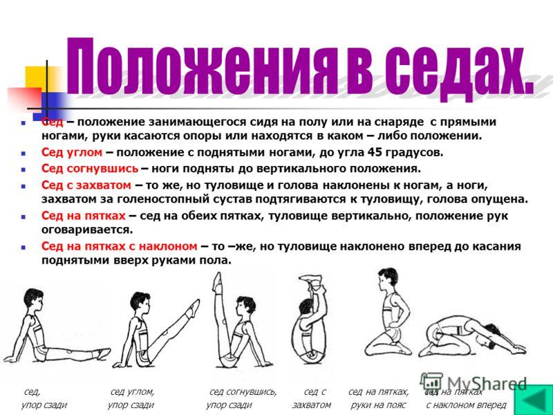 Сед – положение занимающегося сидя на полу или на снаряде с прямыми ногами, руки касаются опоры или находятся в каком – либо положении. Сед углом – положение с поднятыми ногами, до угла 45 градусов. Сед согнувшись – ноги подняты до вертикального поло