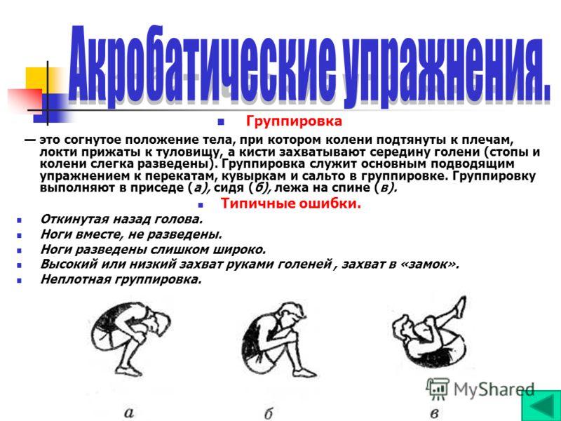 Группировка это согнутое положение тела, при котором колени подтянуты к плечам, локти прижаты к туловищу, а кисти захватывают середину голени (стопы и колени слегка разведены). Группировка служит основным подводящим упражнением к перекатам, кувыркам