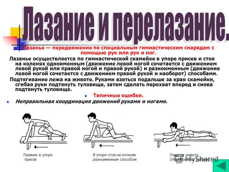 Лазанье передвижение по специальным гимнастическим снарядам с помощью рук или рук и ног. Лазанье осуществляется по гимнастической скамейке в упоре присев и стоя на коленях одноименным (движение левой ногой сочетается с движением левой рукой или право
