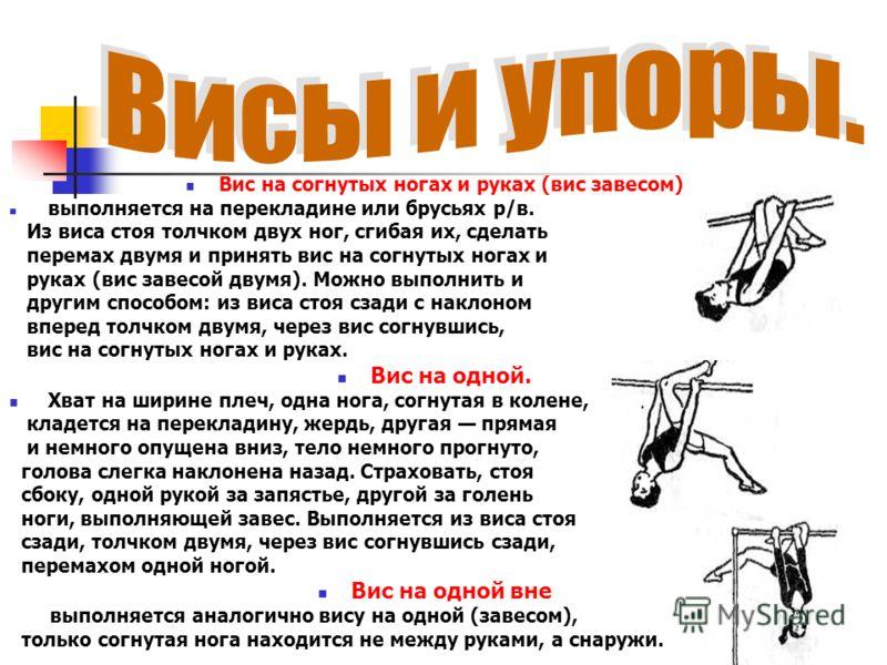 Вис на согнутых ногах и руках (вис завесом) выполняется на перекладине или брусьях р/в. Из виса стоя толчком двух ног, сгибая их, сделать перемах двумя и принять вис на согнутых ногах и руках (вис завесой двумя). Можно выполнить и другим способом: из
