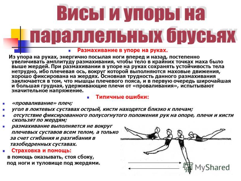 Размахивание в упоре на руках. Из упора на руках, энергично посылая ноги вперед и назад, постепенно увеличивать амплитуду размахивания, чтобы тело в крайних точках маха было выше жердей. При размахивании в упоре на руках сохранять устойчивость тела н