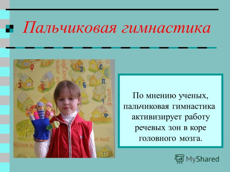 Пальчиковая гимнастика По мнению ученых, пальчиковая гимнастика активизирует работу речевых зон в коре головного мозга.