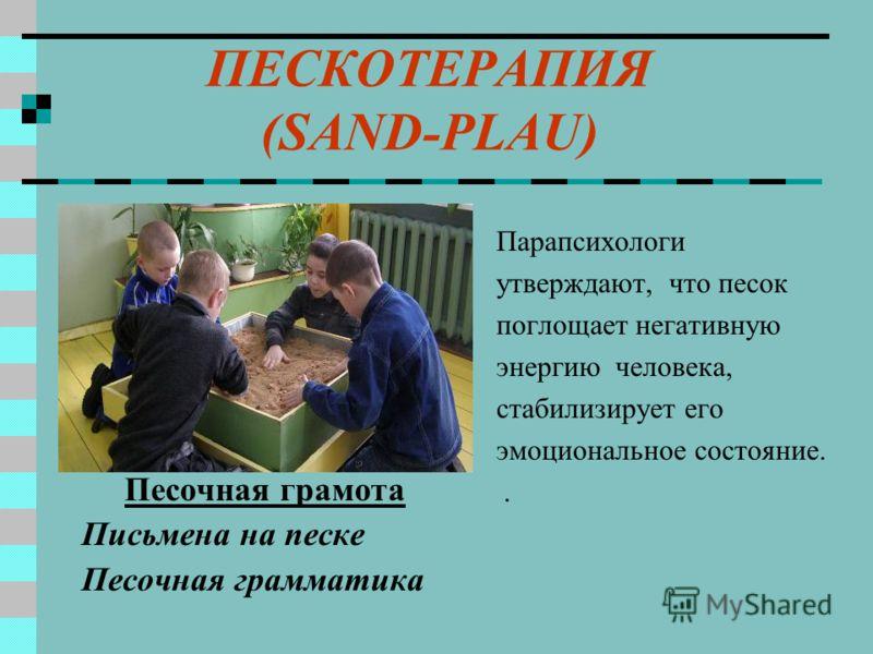 ПЕСКОТЕРАПИЯ (SAND-PLAU) Песочная грамота Письмена на песке Песочная грамматика Парапсихологи утверждают, что песок поглощает негативную энергию человека, стабилизирует его эмоциональное состояние..