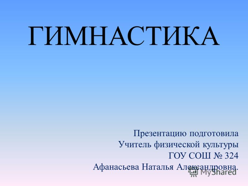 ГИМНАСТИКА Презентацию подготовила Учитель физической культуры ГОУ СОШ 324 Афанасьева Наталья Александровна.