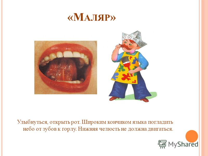 «М АЛЯР » Улыбнуться, открыть рот. Широким кончиком языка погладить небо от зубов к горлу. Нижняя челюсть не должна двигаться.