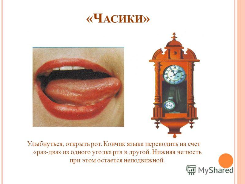 «Ч АСИКИ » Улыбнуться, открыть рот. Кончик языка переводить на счет «раз-два» из одного уголка рта в другой. Нижняя челюсть при этом остается неподвижной.