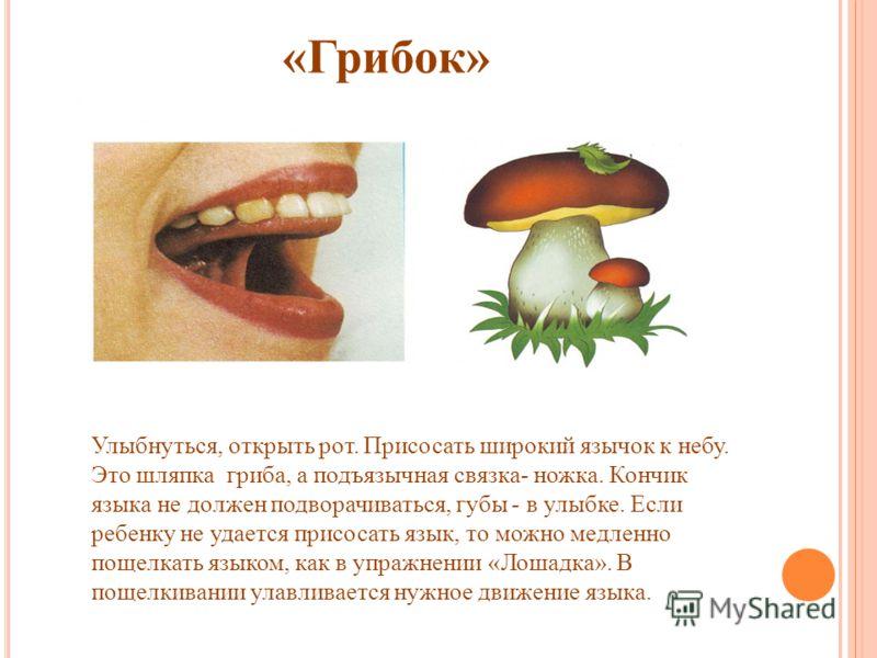 «Грибок» Улыбнуться, открыть рот. Присосать широкий язычок к небу. Это шляпка гриба, а подъязычная связка- ножка. Кончик языка не должен подворачиваться, губы - в улыбке. Если ребенку не удается присосать язык, то можно медленно пощелкать языком, как