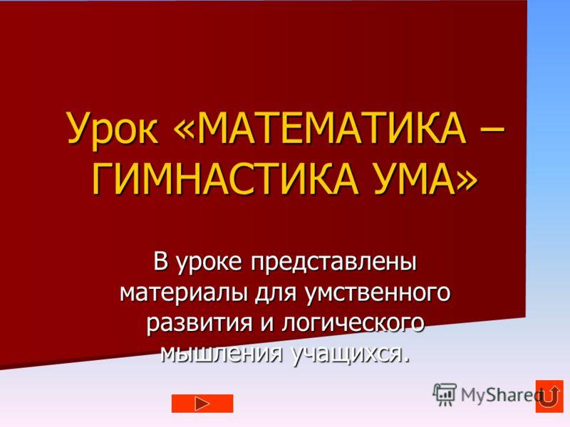 Урок «МАТЕМАТИКА – ГИМНАСТИКА УМА» В уроке представлены материалы для умственного развития и логического мышления учащихся.