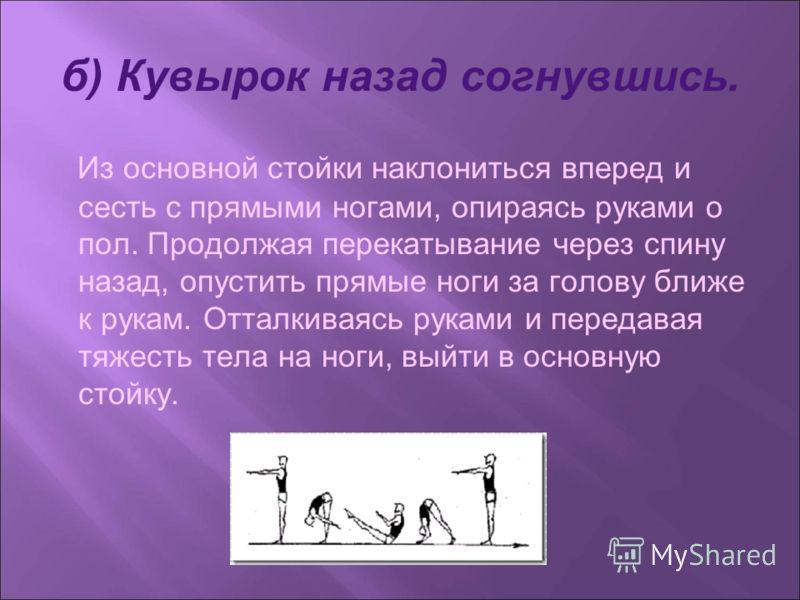 б) Кувырок назад согнувшись. Из основной стойки наклониться вперед и сесть с прямыми ногами, опираясь руками о пол. Продолжая перекатывание через спину назад, опустить прямые ноги за голову ближе к рукам. Отталкиваясь руками и передавая тяжесть тела