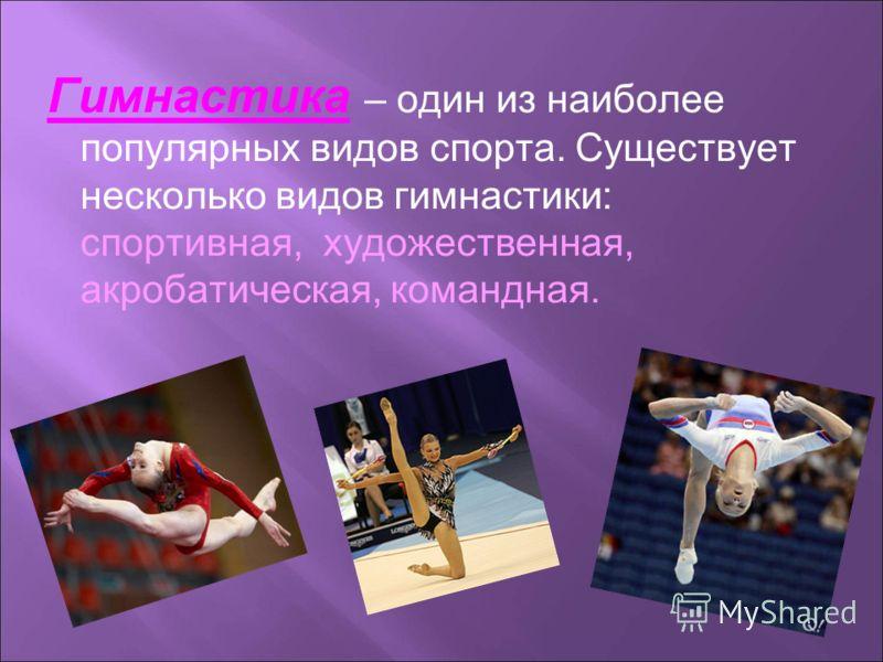 Гимнастика – один из наиболее популярных видов спорта. Существует несколько видов гимнастики: спортивная, художественная, акробатическая, командная.