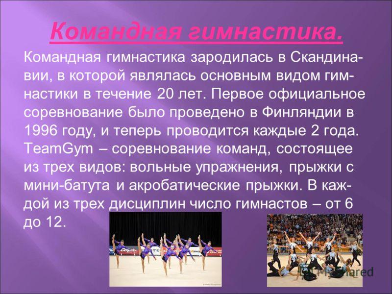 Командная гимнастика. Командная гимнастика зародилась в Скандина- вии, в которой являлась основным видом гим- настики в течение 20 лет. Первое официальное соревнование было проведено в Финляндии в 1996 году, и теперь проводится каждые 2 года. TeamGym