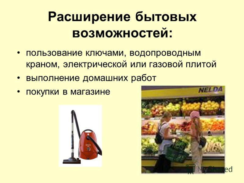 Расширение бытовых возможностей: пользование ключами, водопроводным краном, электрической или газовой плитой выполнение домашних работ покупки в магазине