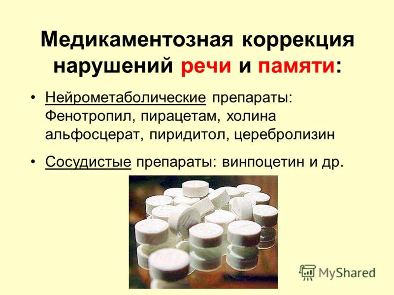 Медикаментозная коррекция нарушений речи и памяти: Нейрометаболические препараты: Фенотропил, пирацетам, холина альфосцерат, пиридитол, церебролизин Сосудистые препараты: винпоцетин и др.