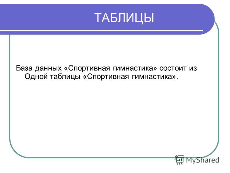 ТАБЛИЦЫ База данных «Спортивная гимнастика» состоит из Одной таблицы «Спортивная гимнастика».