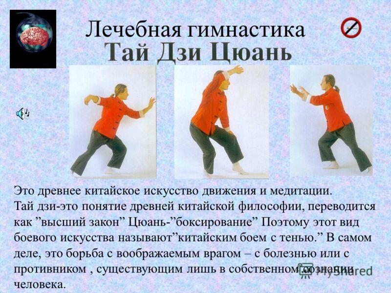Лечебная гимнастика Это древнее китайское искусство движения и медитации. Тай дзи-это понятие древней китайской философии, переводится как высший закон Цюань-боксирование Поэтому этот вид боевого искусства называюткитайским боем с тенью. В самом деле