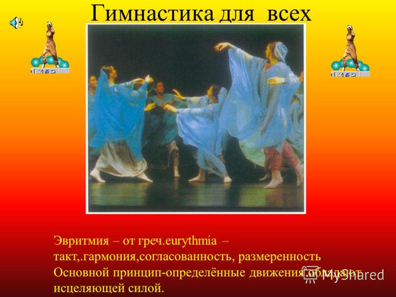 Гимнастика для всех Эвритмия – от греч.eurythmia – такт,.гармония,согласованность, размеренность. Основной принцип-определённые движения обладают исцеляющей силой.