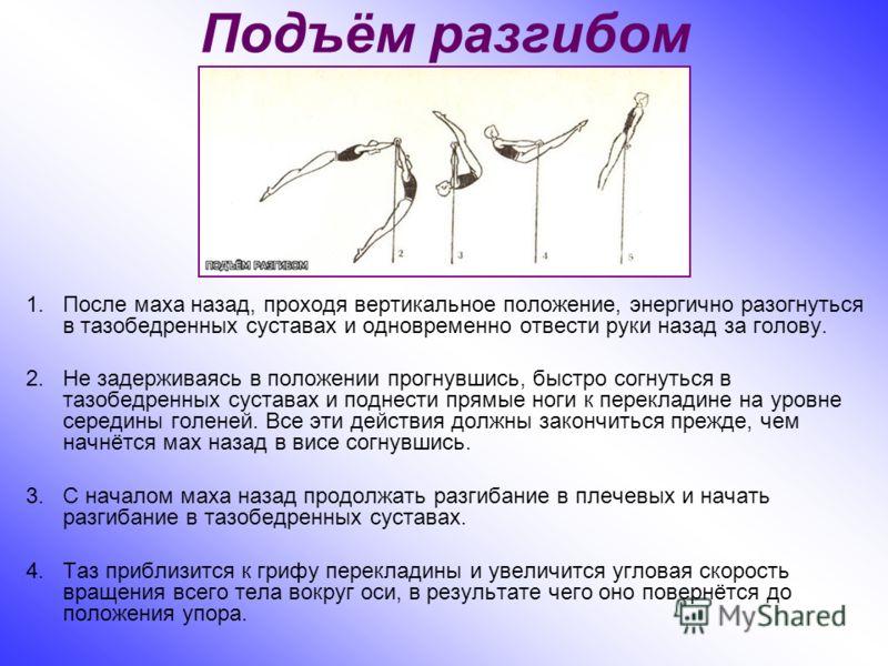 Подъём разгибом 1.После маха назад, проходя вертикальное положение, энергично разогнуться в тазобедренных суставах и одновременно отвести руки назад за голову. 2.Не задерживаясь в положении прогнувшись, быстро согнуться в тазобедренных суставах и под