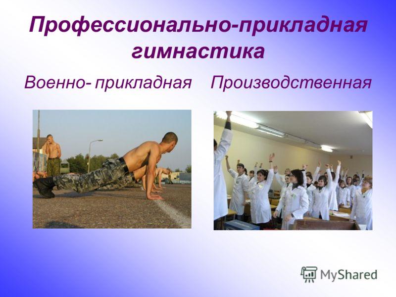 Профессионально-прикладная гимнастика Военно- прикладная Производственная