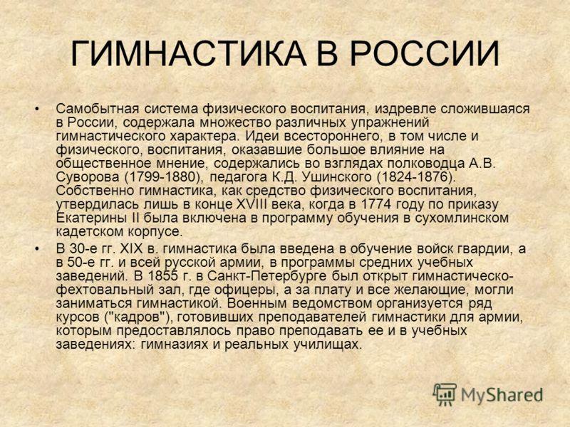 ГИМНАСТИКА В РОССИИ Самобытная система физического воспитания, издревле сложившаяся в России, содержала множество различных упражнений гимнастического характера. Идеи всестороннего, в том числе и физического, воспитания, оказавшие большое влияние на