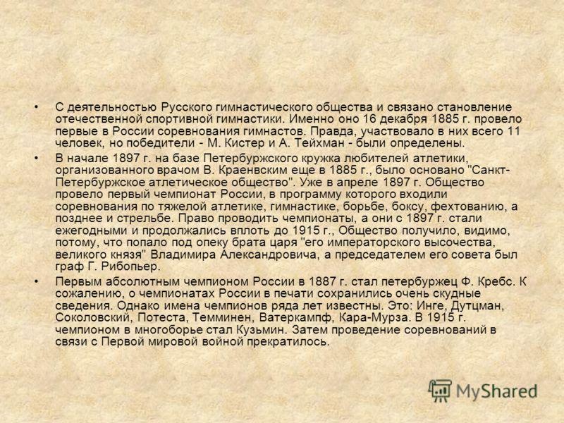 С деятельностью Русского гимнастического общества и связано становление отечественной спортивной гимнастики. Именно оно 16 декабря 1885 г. провело первые в России соревнования гимнастов. Правда, участвовало в них всего 11 человек, но победители - М.