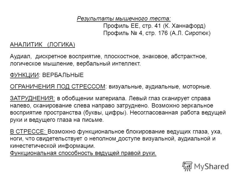 Результаты мышечного теста: Профиль ЕЕ, стр. 41 (К. Ханнафорд) Профиль 4, стр. 176 (А.Л. Сиротюк) АНАЛИТИК (ЛОГИКА) Аудиал, дискретное восприятие, плоскостное, знаковое, абстрактное, логическое мышление, вербальный интеллект. ФУНКЦИИ: ВЕРБАЛЬНЫЕ ОГРА