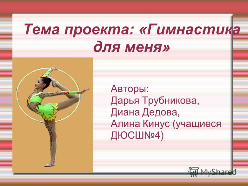 Тема проекта: «Гимнастика для меня» Авторы: Дарья Трубникова, Диана Дедова, Алина Кинус (учащиеся ДЮСШ4)