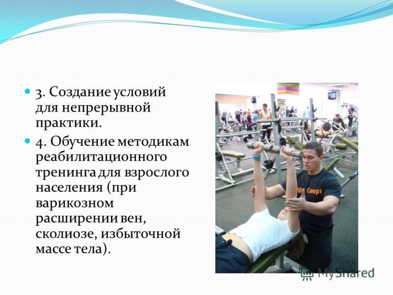 3. Создание условий для непрерывной практики. 4. Обучение методикам реабилитационного тренинга для взрослого населения (при варикозном расширении вен, сколиозе, избыточной массе тела).