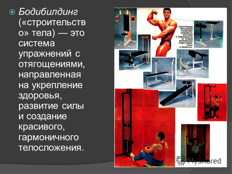 Бодибилдинг («строительств о» тела) это система упражнений с отягощениями, направленная на укрепление здоровья, развитие силы и создание красивого, гармоничного телосложения.