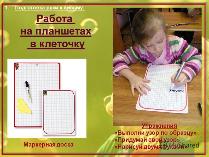 Маркерная доска Работа на планшетах в клеточку Упражнения -«Выполни узор по образцу» -«Придумай свой узор» -«Нарисуй двумя руками» 1.Подготовка руки к письму: