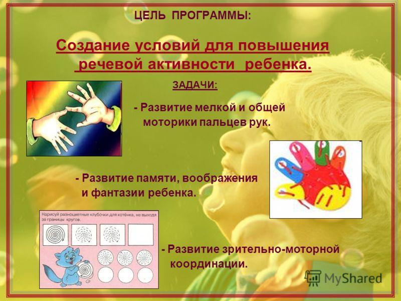 ЦЕЛЬ ПРОГРАММЫ: Создание условий для повышения речевой активности ребенка. ЗАДАЧИ: - Развитие мелкой и общей моторики пальцев рук. - Развитие памяти, воображения и фантазии ребенка. - Развитие зрительно-моторной координации.