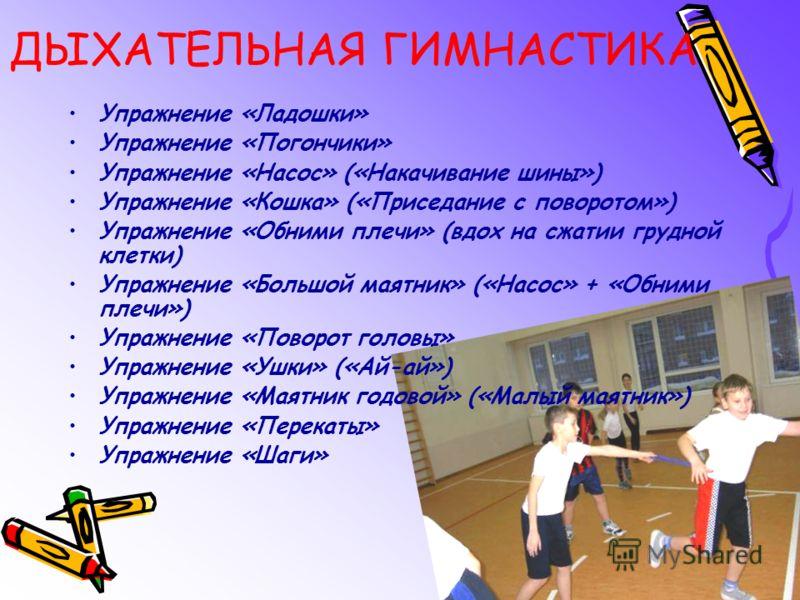 ДЫХАТЕЛЬНАЯ ГИМНАСТИКА Упражнение «Ладошки» Упражнение «Погончики» Упражнение «Насос» («Накачивание шины») Упражнение «Кошка» («Приседание с поворотом») Упражнение «Обними плечи» (вдох на сжатии грудной клетки) Упражнение «Большой маятник» («Насос» +