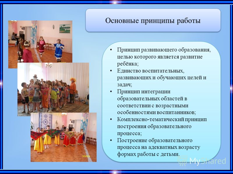 Основные принципы работы Принцип развивающего образования, целью которого является развитие ребёнка; Единство воспитательных, развивающих и обучающих целей и задач; Принцип интеграции образовательных областей в соответствии с возрастными особенностям