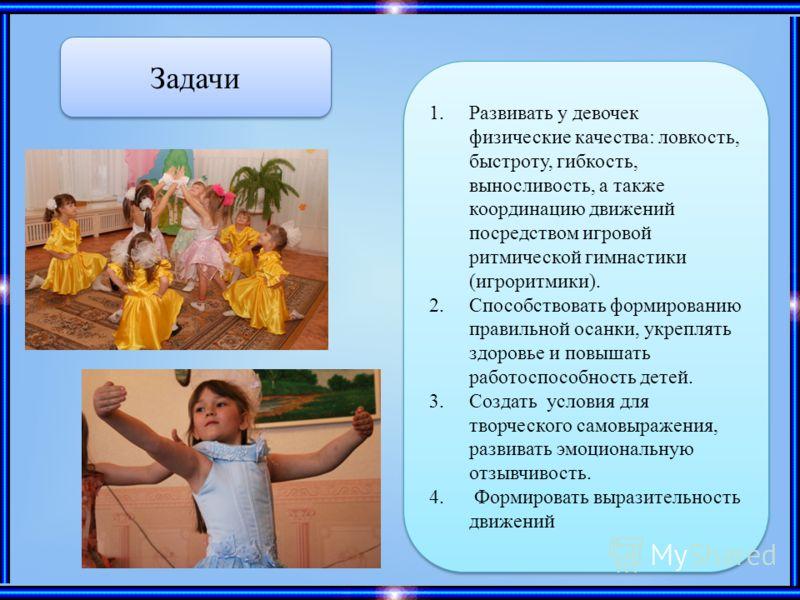 Задачи 1.Развивать у девочек физические качества: ловкость, быстроту, гибкость, выносливость, а также координацию движений посредством игровой ритмической гимнастики (игроритмики). 2.Способствовать формированию правильной осанки, укреплять здоровье и