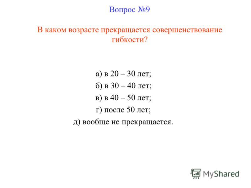 Вопрос 9 В каком возрасте прекращается совершенствование гибкости? а) в 20 – 30 лет; б) в 30 – 40 лет; в) в 40 – 50 лет; г) после 50 лет; д) вообще не прекращается.