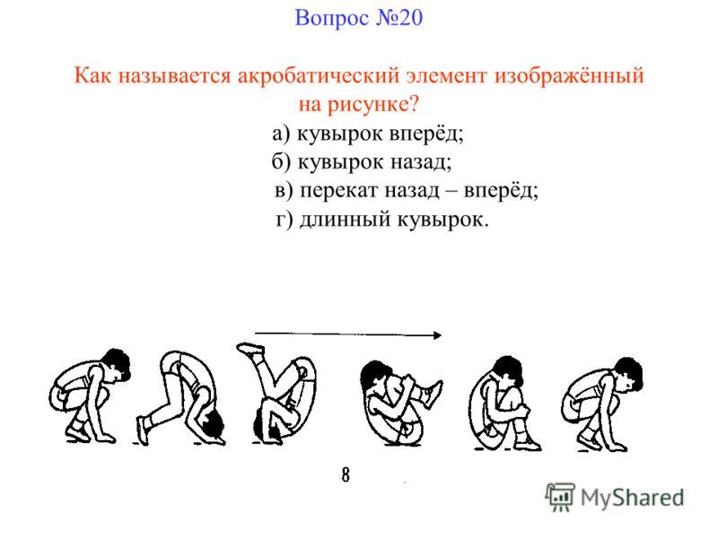 Вопрос 20 Как называется акробатический элемент изображённый на рисунке? а) кувырок вперёд; б) кувырок назад; в) перекат назад – вперёд; г) длинный кувырок.
