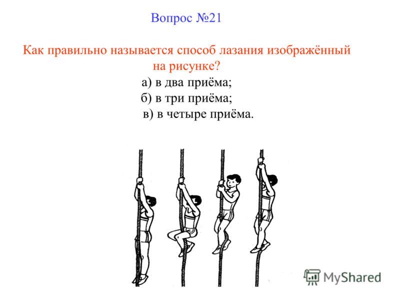 Вопрос 21 Как правильно называется способ лазания изображённый на рисунке? а) в два приёма; б) в три приёма; в) в четыре приёма.