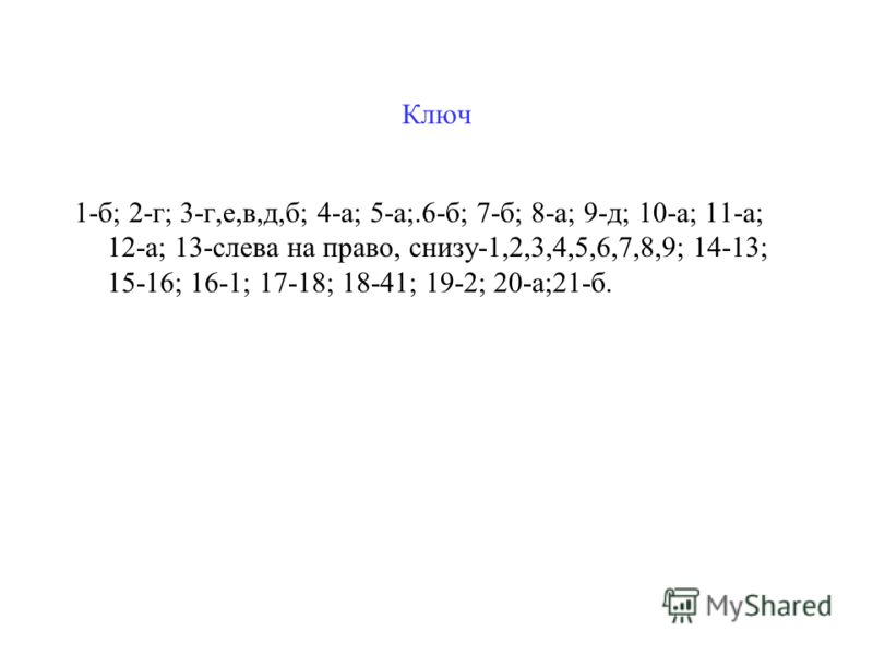 Ключ 1-б; 2-г; 3-г,е,в,д,б; 4-а; 5-а;.6-б; 7-б; 8-а; 9-д; 10-а; 11-а; 12-а; 13-слева на право, снизу-1,2,3,4,5,6,7,8,9; 14-13; 15-16; 16-1; 17-18; 18-41; 19-2; 20-а;21-б.