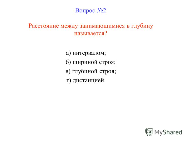 Вопрос 2 Расстояние между занимающимися в глубину называется? а) интервалом; б) шириной строя; в) глубиной строя; г) дистанцией.
