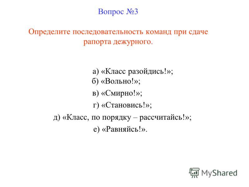 Вопрос 3 Определите последовательность команд при сдаче рапорта дежурного. а) «Класс разойдись!»; б) «Вольно!»; в) «Смирно!»; г) «Становись!»; д) «Класс, по порядку – рассчитайсь!»; е) «Равняйсь!».