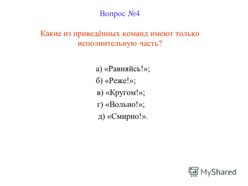 Вопрос 4 Какие из приведённых команд имеют только исполнительную часть? а) «Равняйсь!»; б) «Реже!»; в) «Кругом!»; г) «Вольно!»; д) «Смирно!».