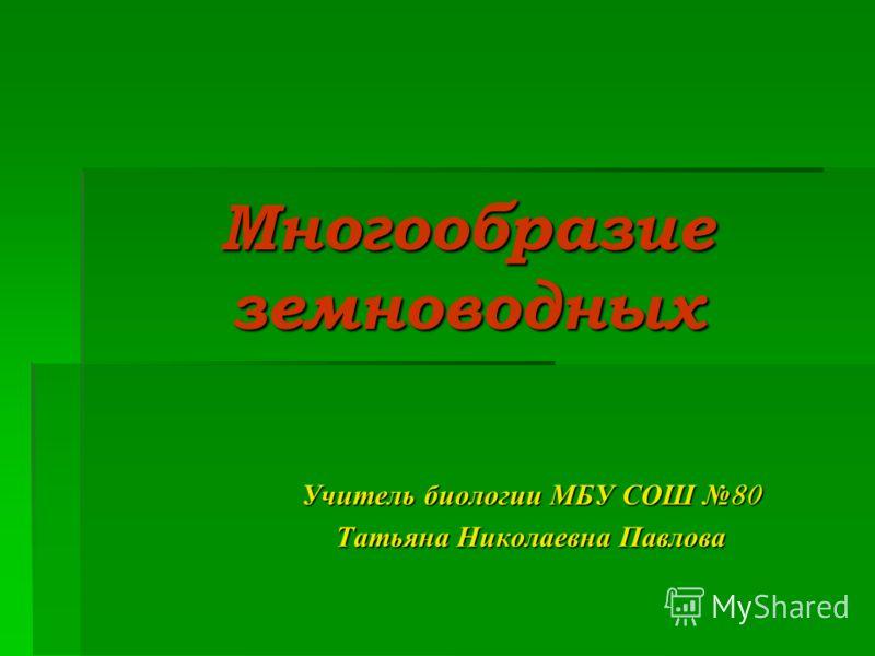 Многообразие земноводных Учитель биологии МБУ СОШ 80 Татьяна Николаевна Павлова