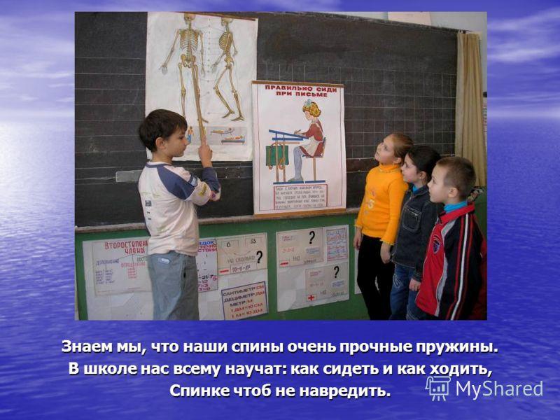 Знаем мы, что наши спины очень прочные пружины. В школе нас всему научат: как сидеть и как ходить, Спинке чтоб не навредить.