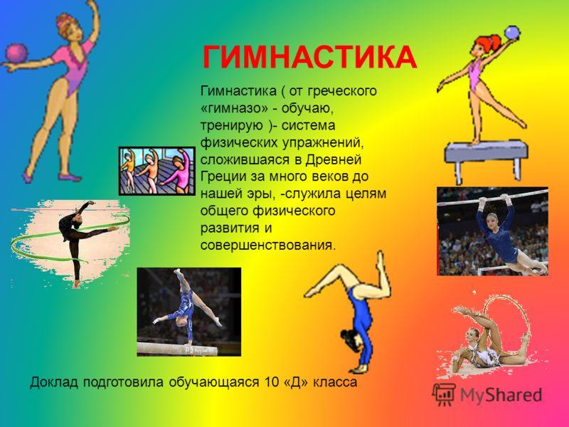 ГИМНАСТИКА Гимнастика ( от греческого «гимназо» - обучаю, тренирую )- система физических упражнений, сложившаяся в Древней Греции за много веков до нашей эры, -служила целям общего физического развития и совершенствования. Доклад подготовила обучающа