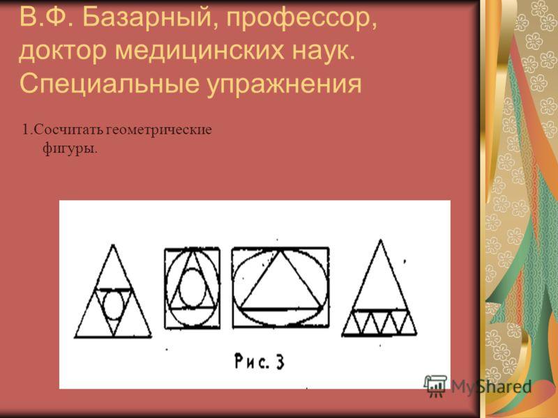 В.Ф. Базарный, профессор, доктор медицинских наук. Специальные упражнения 1.Сосчитать геометрические фигуры.