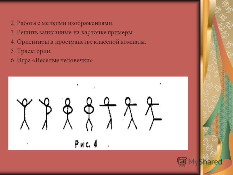 2. Работа с мелкими изображениями. 3. Решить записанные на карточке примеры. 4. Ориентиры в пространстве классной комнаты. 5. Траектории. 6. Игра «Веселые человечки»