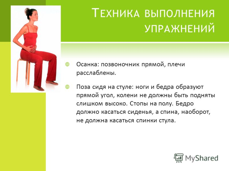 Т ЕХНИКА ВЫПОЛНЕНИЯ УПРАЖНЕНИЙ Осанка: позвоночник прямой, плечи расслаблены. Поза сидя на стуле: ноги и бедра образуют прямой угол, колени не должны быть подняты слишком высоко. Стопы на полу. Бедро должно касаться сиденья, а спина, наоборот, не дол