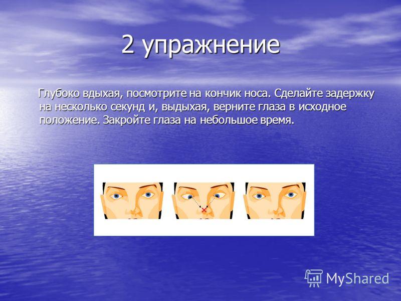 2 упражнение Глубоко вдыхая, посмотрите на кончик носа. Сделайте задержку на несколько секунд и, выдыхая, верните глаза в исходное положение. Закройте глаза на небольшое время. Глубоко вдыхая, посмотрите на кончик носа. Сделайте задержку на несколько