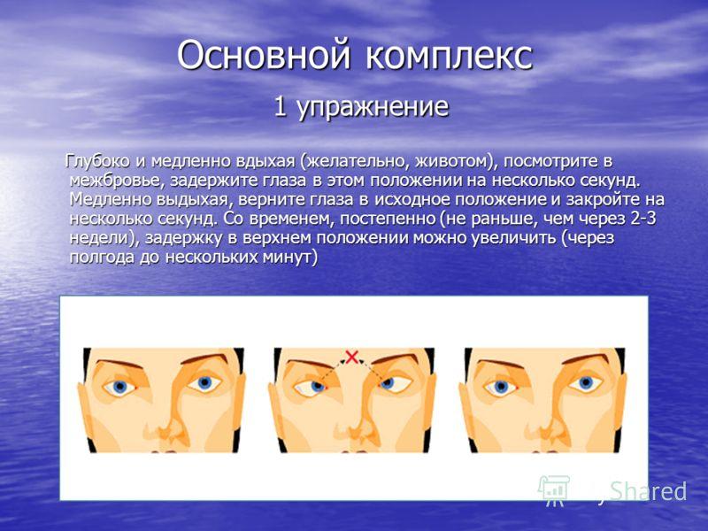 Основной комплекс 1 упражнение Глубоко и медленно вдыхая (желательно, животом), посмотрите в межбровье, задержите глаза в этом положении на несколько секунд. Медленно выдыхая, верните глаза в исходное положение и закройте на несколько секунд. Со врем