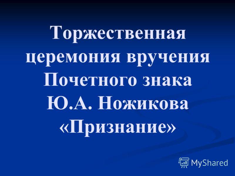 Торжественная церемония вручения Почетного знака Ю.А. Ножикова «Признание»