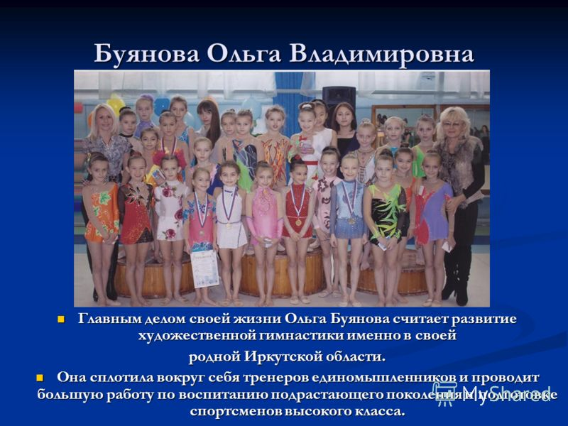 Буянова Ольга Владимировна Главным делом своей жизни Ольга Буянова считает развитие художественной гимнастики именно в своей родной Иркутской области. Она сплотила вокруг себя тренеров единомышленников и проводит большую работу по воспитанию подраста